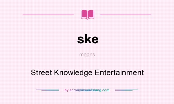What does ske mean? It stands for Street Knowledge Entertainment