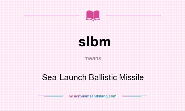 What does slbm mean? It stands for Sea-Launch Ballistic Missile