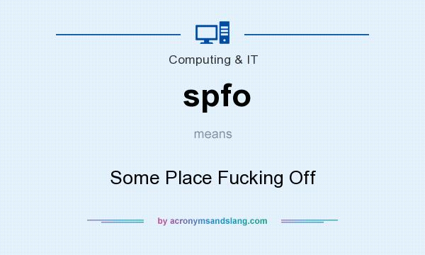 What does spfo mean? It stands for Some Place Fucking Off