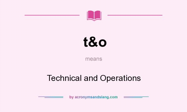 What does t&o mean? It stands for Technical and Operations