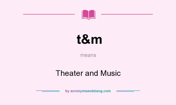 What does t&m mean? It stands for Theater and Music