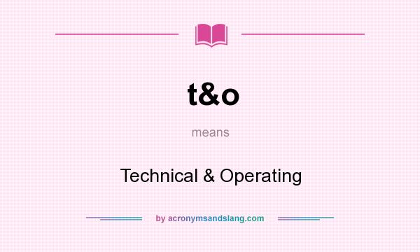 What does t&o mean? It stands for Technical & Operating