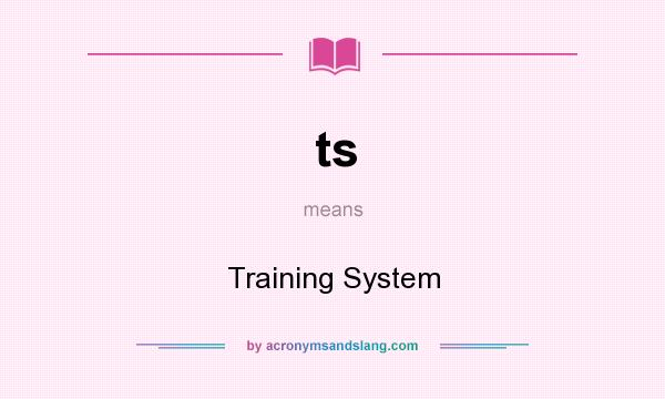 What does ts mean? It stands for Training System