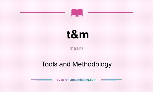 What does t&m mean? It stands for Tools and Methodology