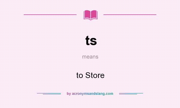 What does ts mean? It stands for to Store