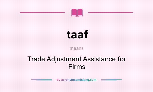 What does taaf mean? It stands for Trade Adjustment Assistance for Firms