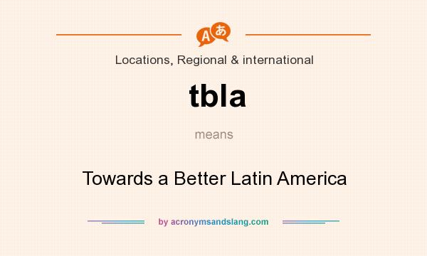 What does tbla mean? It stands for Towards a Better Latin America