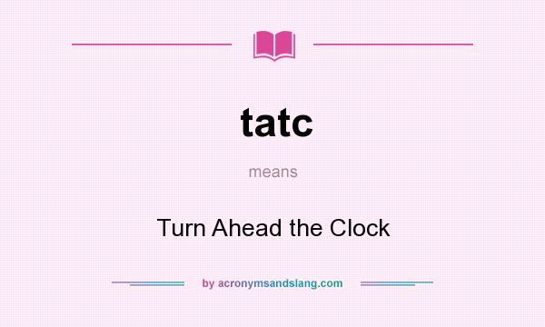 What does tatc mean? It stands for Turn Ahead the Clock