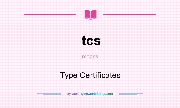 What does tcs mean? It stands for Type Certificates