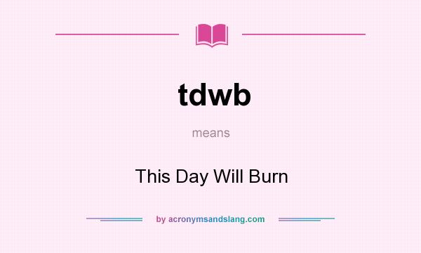 What does tdwb mean? It stands for This Day Will Burn