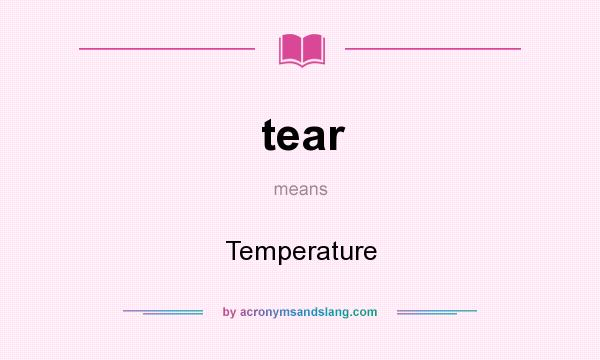 What does tear mean? It stands for Temperature