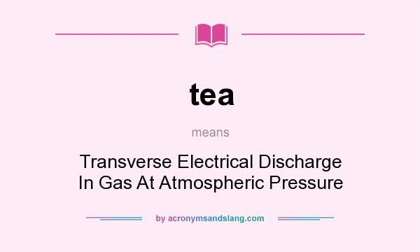 What does tea mean? It stands for Transverse Electrical Discharge In Gas At Atmospheric Pressure