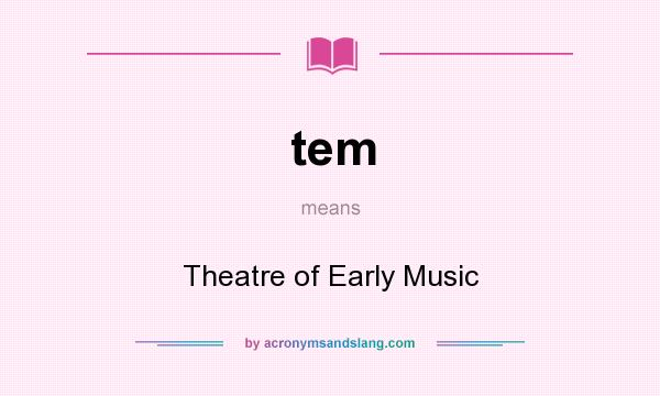 What does tem mean? It stands for Theatre of Early Music