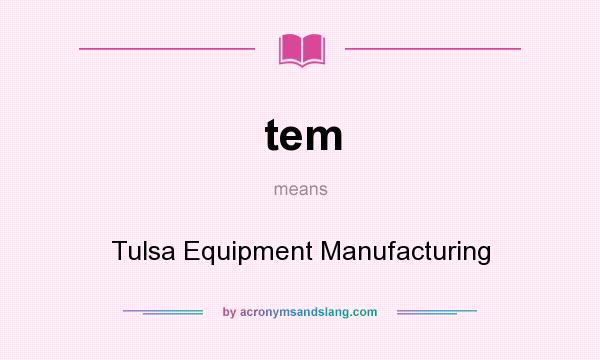 What does tem mean? It stands for Tulsa Equipment Manufacturing