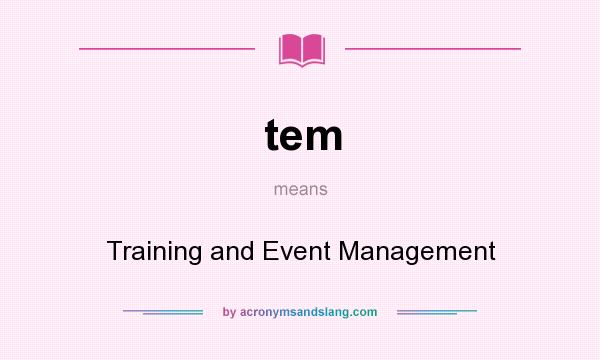 What does tem mean? It stands for Training and Event Management