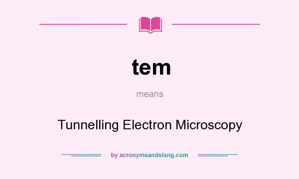What does tem mean? It stands for Tunnelling Electron Microscopy