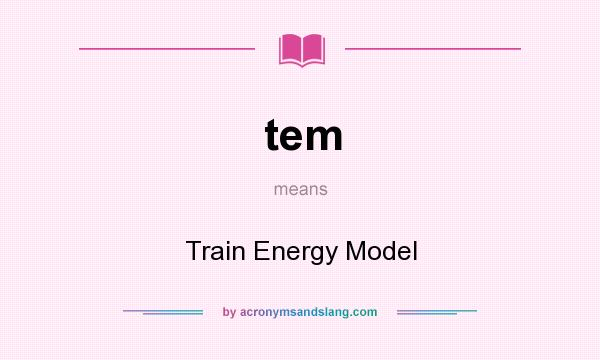What does tem mean? It stands for Train Energy Model