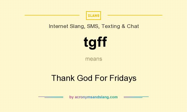What does tgff mean? It stands for Thank God For Fridays