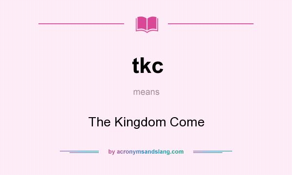 What does tkc mean? It stands for The Kingdom Come