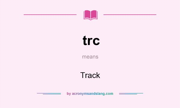 What does trc mean? It stands for Track
