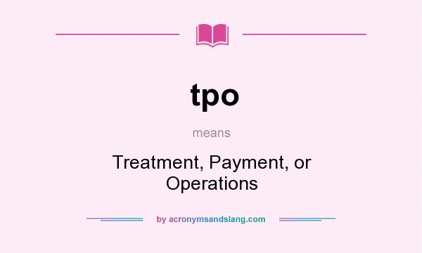 What does tpo mean? It stands for Treatment, Payment, or Operations