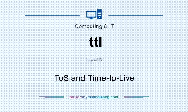 What does ttl mean? It stands for ToS and Time-to-Live