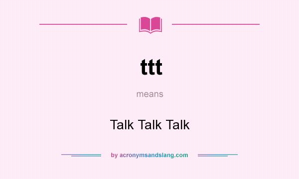 What does ttt mean? It stands for Talk Talk Talk