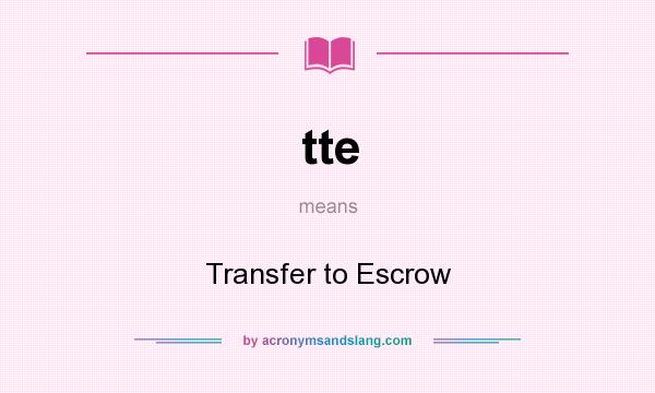What does tte mean? It stands for Transfer to Escrow