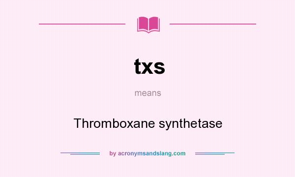 What does txs mean? It stands for Thromboxane synthetase
