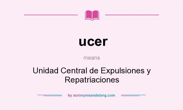 What does ucer mean? It stands for Unidad Central de Expulsiones y Repatriaciones