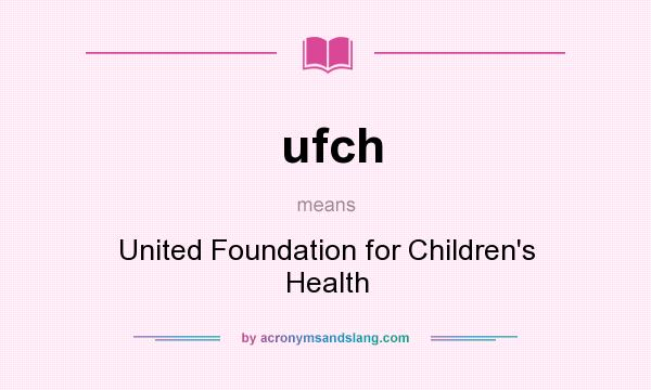 What does ufch mean? It stands for United Foundation for Children`s Health