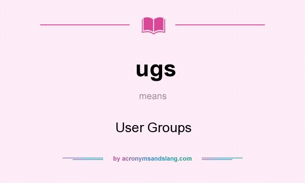 What does ugs mean? It stands for User Groups