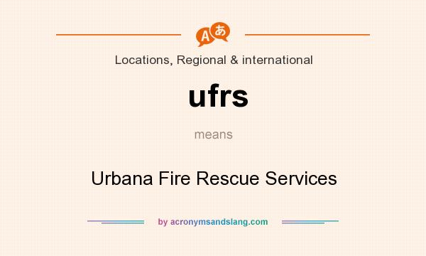 What does ufrs mean? It stands for Urbana Fire Rescue Services