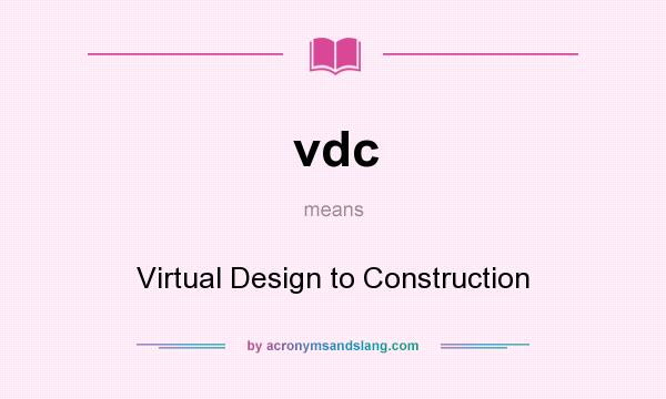 What does vdc mean? It stands for Virtual Design to Construction