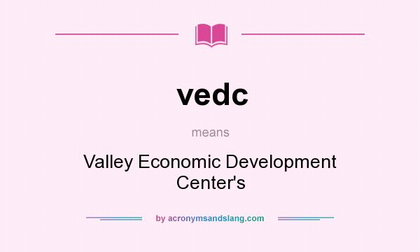 What does vedc mean? It stands for Valley Economic Development Center`s