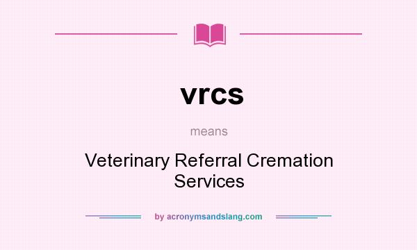 What does vrcs mean? It stands for Veterinary Referral Cremation Services