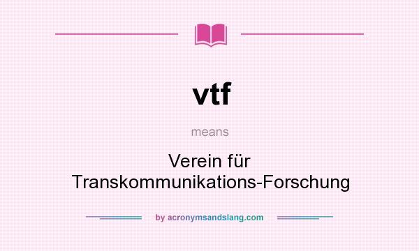 What does vtf mean? It stands for Verein für Transkommunikations-Forschung