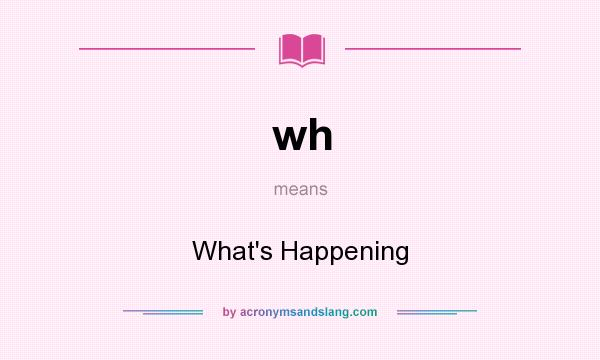 What does wh mean? It stands for What`s Happening