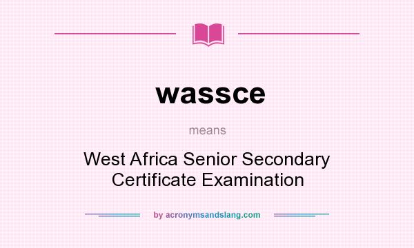 What does wassce mean? It stands for West Africa Senior Secondary Certificate Examination