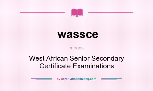 What does wassce mean? It stands for West African Senior Secondary Certificate Examinations