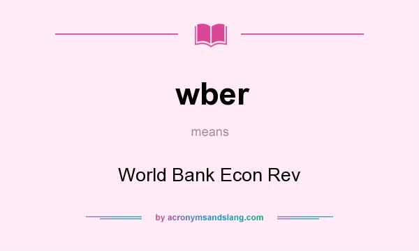 What does wber mean? It stands for World Bank Econ Rev
