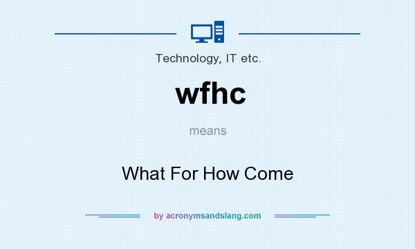 What does wfhc mean? It stands for What For How Come