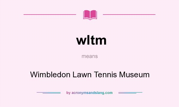 What does wltm mean? It stands for Wimbledon Lawn Tennis Museum
