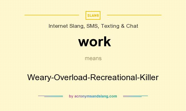 What does work mean? It stands for Weary-Overload-Recreational-Killer