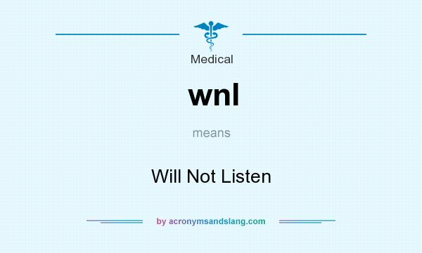 What does wnl mean? It stands for Will Not Listen