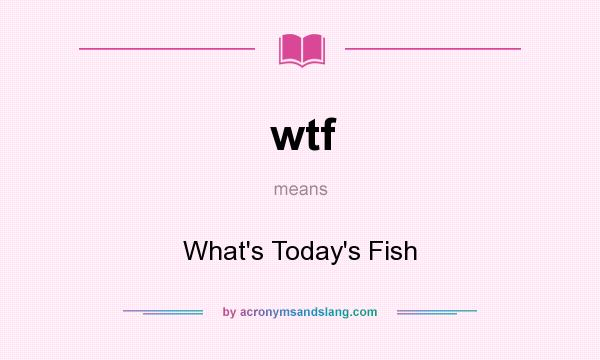 What does wtf mean? It stands for What`s Today`s Fish