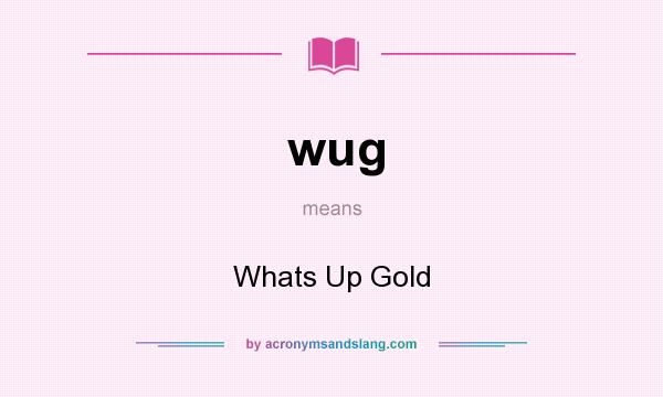 What does wug mean? It stands for Whats Up Gold
