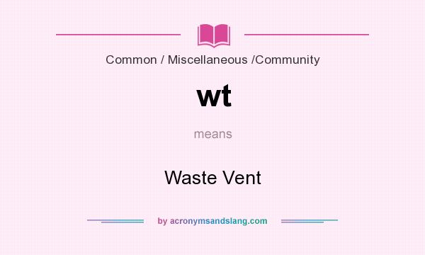What does wt mean? It stands for Waste Vent