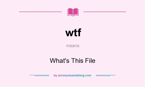 What does wtf mean? It stands for What`s This File