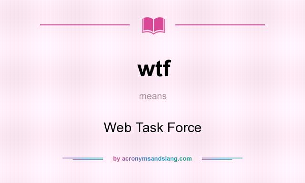 What does wtf mean? It stands for Web Task Force